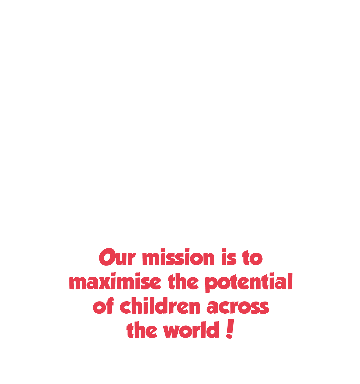 Our mission is to maximise the potential of children across the world!